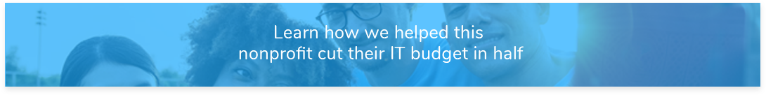Case Study Learn how we helped this nonprofit cut their IT budget in half